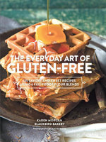 The Everyday Art of Gluten-Free : 125 Savory and Sweet Recipes Using 6 Fail-Proof Flour Blends - Karen Morgan