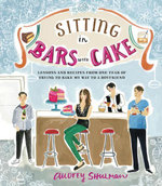 Sitting in Bars with Cake : Lessons and Recipes from One Year of Trying to Bake My Way to a Boyfriend - Audrey Shulman