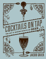 Cocktails on Tap : The Art of Mixing Spirits and Beer - Jacob Grier