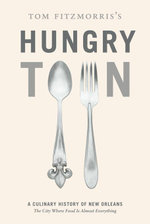 Tom Fitzmorris's Hungry Town : A Culinary History of New Orleans, the City Where Food Is Almost Everything - Tom Fitzmorris