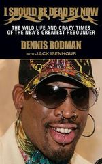 I Should Be Dead By Now : The Wild Life and Crazy Times of the NBA's Great Rebounder - Dennis Rodman