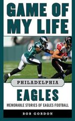 Game of My Life Philadelphia Eagles : Memorable Stories of Eagles Football - Bob Gordon