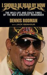 I Should Be Dead By Now : The Wild Life and Crazy Times of the NBA's Greatest Rebounder of Modern Times - Dennis Rodman