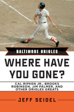 Baltimore Orioles : Where Have You Gone? Cal Ripken Jr., Brooks Robinson, Jim Palmer, and Other Orioles Greats - Jeff Seidel