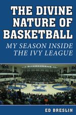 The Divine Nature of Basketball : My Season Inside the Ivy League - Ed Breslin