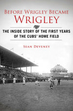 Before Wrigley Became Wrigley : The Inside Story of the First Years of the Cubs' Home Field - Sean Deveney