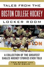 Tales from the Boston College Hockey Locker Room : A Collection of the Greatest Eagles Hockey Stories Ever Told - Tom Burke