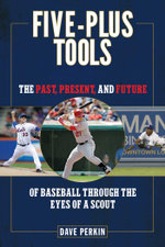 Five-Plus Tools : The Past, Present, and Future of Baseball Through the Eyes of a Scout - Dave Perkin