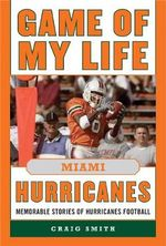 Game of My Life Miami Hurricanes : Memorable Stories of Hurricanes Football - Craig T. Smith