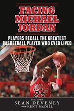 Facing Michael Jordan : Players Recall the Greatest Basketball Player Who Ever Lived