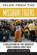 Tales from the Missouri Tigers : A Collection of the Greatest Tiger Stories Ever Told - Alan Goforth