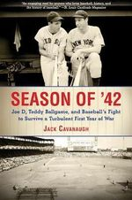 Season of '42 : Joe D, Teddy Ballgame, and Baseball's Fight to Survive a Turbulent First Year of War - Jack Cavanaugh