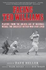 Facing Ted Williams : Players from the Golden Age of Baseball Recall the Greatest Hitter Who Ever Lived
