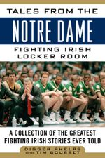 Tales from the Notre Dame Fighting Irish Locker Room : A Collection of the Greatest Fighting Irish Stories Ever Told - Digger Phelps