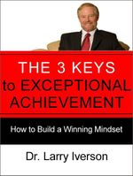 The 3 Keys to Exceptional Achievement : How to Build a Winning Mindset - Dr. Larry Iverson