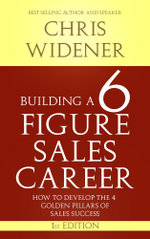 Building a 6 Figure Sales Career : How to Develop the 4 Golden Pillars of Sales Success - Chris Widener