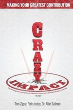 Crazy Impact : Making Your Greatest Contribution - Tom Ziglar
