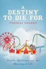 A Destiny to Die for : Angels, Questions, and the Meaning of Life - Thomas Sherry