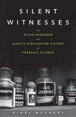 Silent Witnesses : The Often Gruesome But Always Fascinating History of Forensic Science - Nigel McCrery