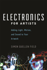 Electronics for Artists : Adding Light, Motion, and Sound to Your Artwork - Simon Quellen Field
