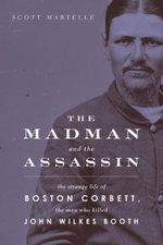 The Madman and the Assassin : The Strange Life of Boston Corbett, the Man Who Killed John Wilkes Booth - Scott Martelle