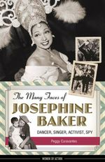 The Many Faces of Josephine Baker : Dancer, Singer, Activist, Spy - Peggy Caravantes