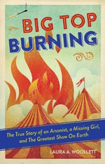 Big Top Burning : The True Story of an Arsonist, a Missing Girl, and the Greatest Show on Earth - Laura A. Woollett