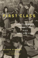 First Class : The Legacy of Dunbar, America's First Black Public High School - Alison Stewart