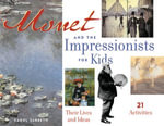 Monet and the Impressionists for Kids : Their Lives and Ideas, 21 Activities - Carol Sabbeth