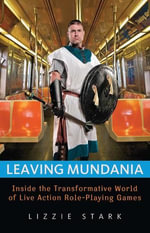 Leaving Mundania : Inside the Transformative World of Live Action Role-Playing Games - Lizzie Stark