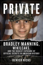 Private : Bradley Manning, WikiLeaks, and the Biggest Exposure of Official Secrets in American History - Denver Nicks