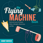 The Flying Machine Book : Build and Launch 35 Rockets, Gliders, Helicopters, Boomerangs, and More - Bobby Mercer
