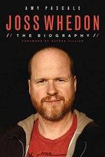 Joss Whedon : The Biography - Amy Pascale