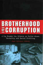 Brotherhood of Corruption : A Cop Breaks the Silence on Police Abuse, Brutality, and Racial Profiling - Juan Antonio Antonio Juarez