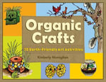Organic Crafts : 75 Earth-Friendly Art Activities - Kimberly Monaghan