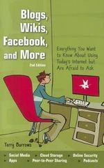 Blogs, Wikis, Facebook, and More : Everything You Want to Know about Using Today's Internet But Are Afraid to Ask - Terry Burrows