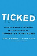 Ticked : A Medical Miracle, a Friendship, and the Weird World of Tourette Syndrome - James A. Fussell