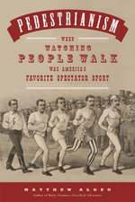 Pedestrianism : When Watching People Walk Was America's Favorite Spectator Sport - Matthew Algeo
