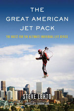 The Great American Jet Pack : The Quest for the Ultimate Individual Lift Device - Steve Lehto