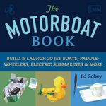 The Motorboat Book : Build & Launch 20 Jet Boats, Paddle-Wheelers, Electric Submarines & More - Ed Sobey