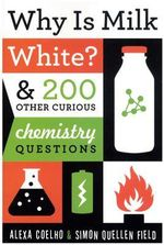 Why is Milk White? :  & 200 Other Curious Chemistry Questions - Alexa Coelho