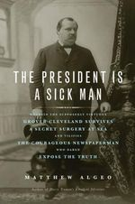 President is a Sick Man : Wherein the Supposedly Virtuous Grover Cleveland Survives a Secret Surgery at Sea & Vilifies the Courageous Newspaperman Who Dared Expose the Truth - Matthew Algeo