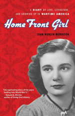 Home Front Girl : A Diary of Love, Literature, and Growing Up in Wartime America - Joan Wehlen Morrison