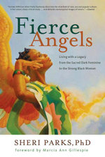 Fierce Angels : Living with a Legacy from the Sacred Dark Feminine to the Strong Black Woman - Sheri Parks