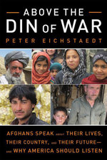 Above the Din of War : Afghans Speak about Their Lives, Their Country, and Their Futureand Why America Should Listen - Peter H. Eichstaedt
