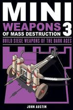 Mini Weapons of Mass Destruction 3: 3 : Build Siege Weapons of the Dark Ages - John Austin