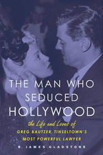 The Man Who Seduced Hollywood : The Life and Loves of Greg Bautzer, Tinseltown's Most Powerful Lawyer - B. James Gladstone