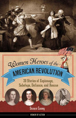 Women Heroes of the American Revolution : 20 Stories of Espionage, Sabotage, Defiance, and Rescue - Susan Casey