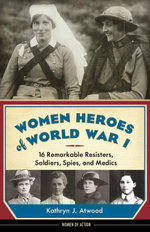 Women Heroes of World War I : 16 Remarkable Resisters, Soldiers, Spies, and Medics - Kathryn J. Atwood