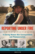 Reporting Under Fire : 16 Daring Women War Correspondents and Photojournalists - Kerrie Logan Hollihan